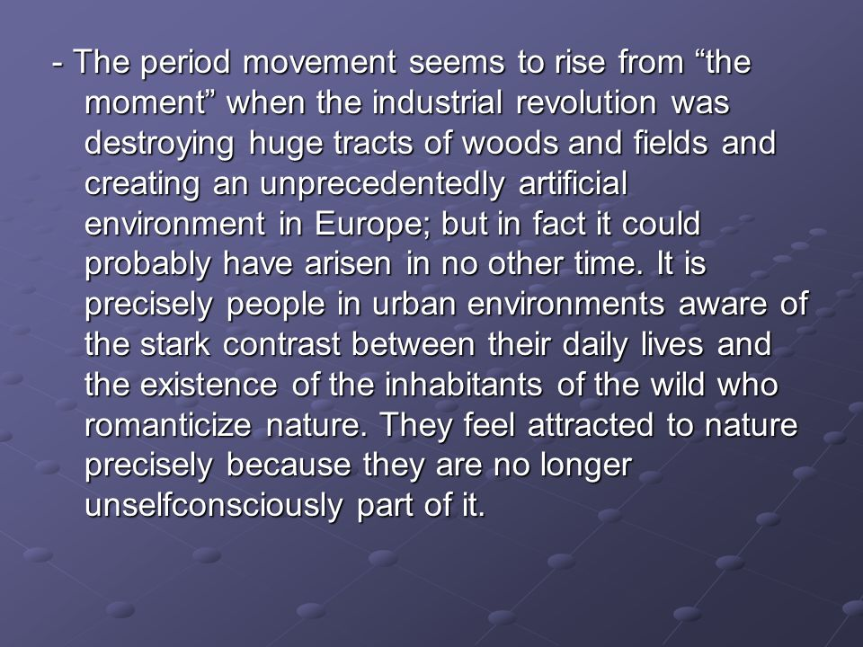 - The period movement seems to rise from the moment when the industrial revolution was destroying huge tracts of woods and fields and creating an unprecedentedly artificial environment in Europe; but in fact it could probably have arisen in no other time.