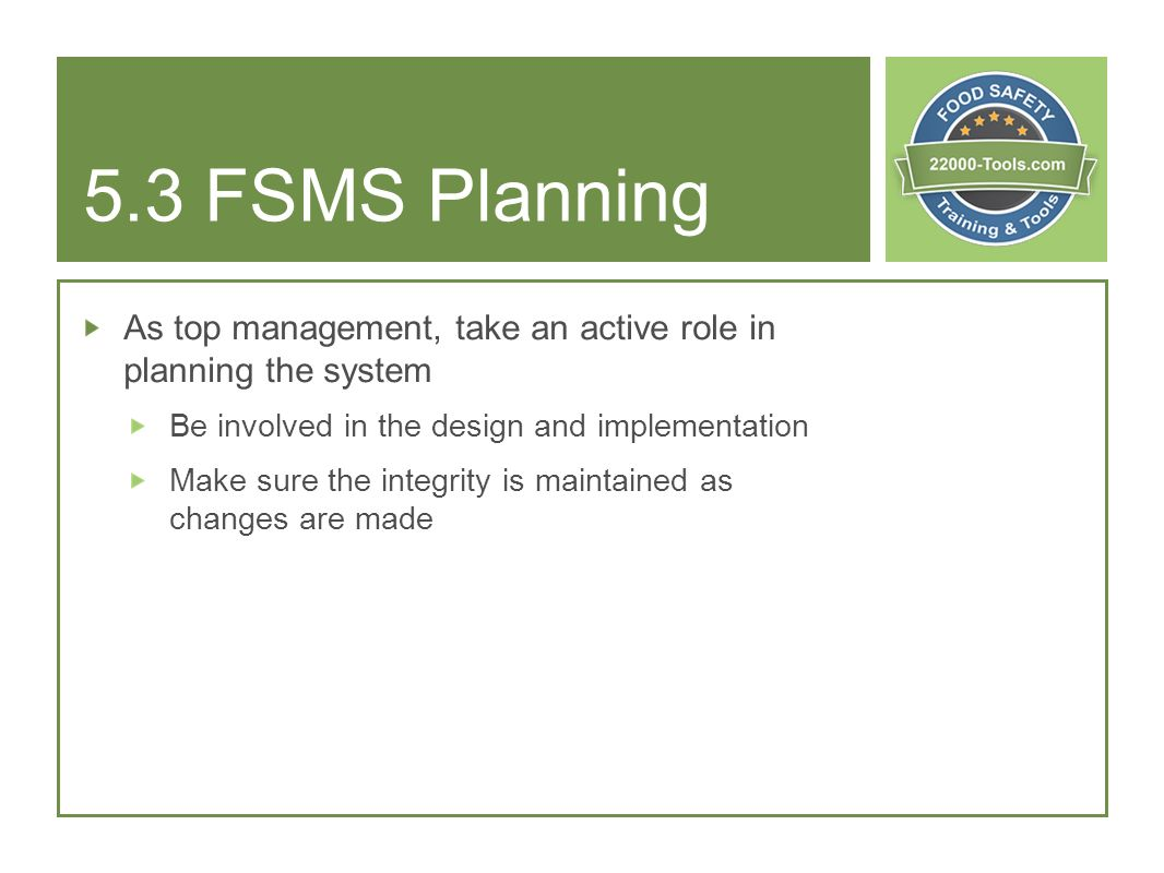 5.3 FSMS Planning As top management, take an active role in planning the system. Be involved in the design and implementation.
