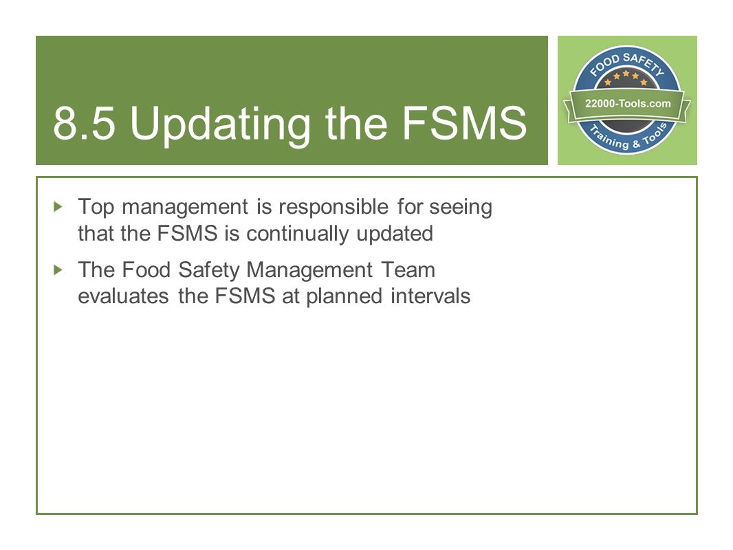 8.5 Updating the FSMS Top management is responsible for seeing that the FSMS is continually updated.