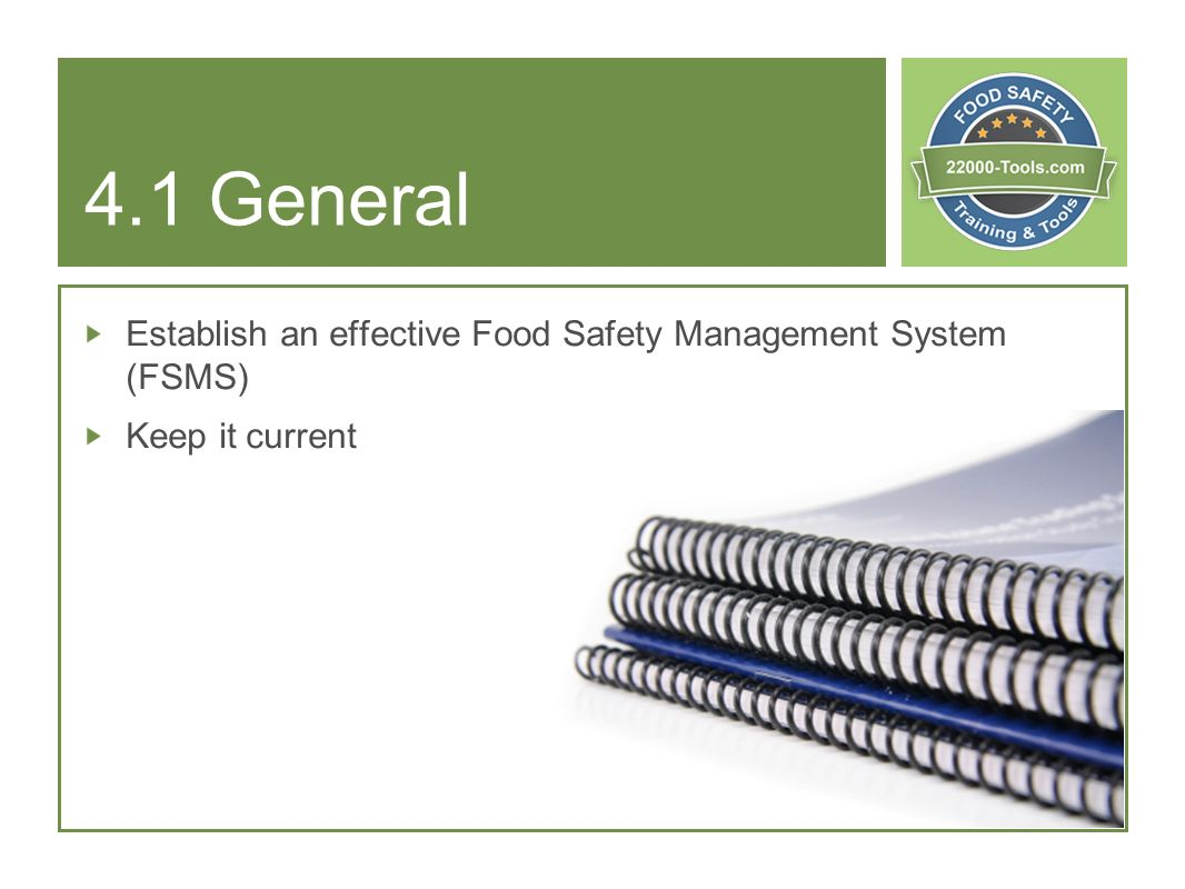 4.1 General Establish an effective Food Safety Management System (FSMS) Keep it current.