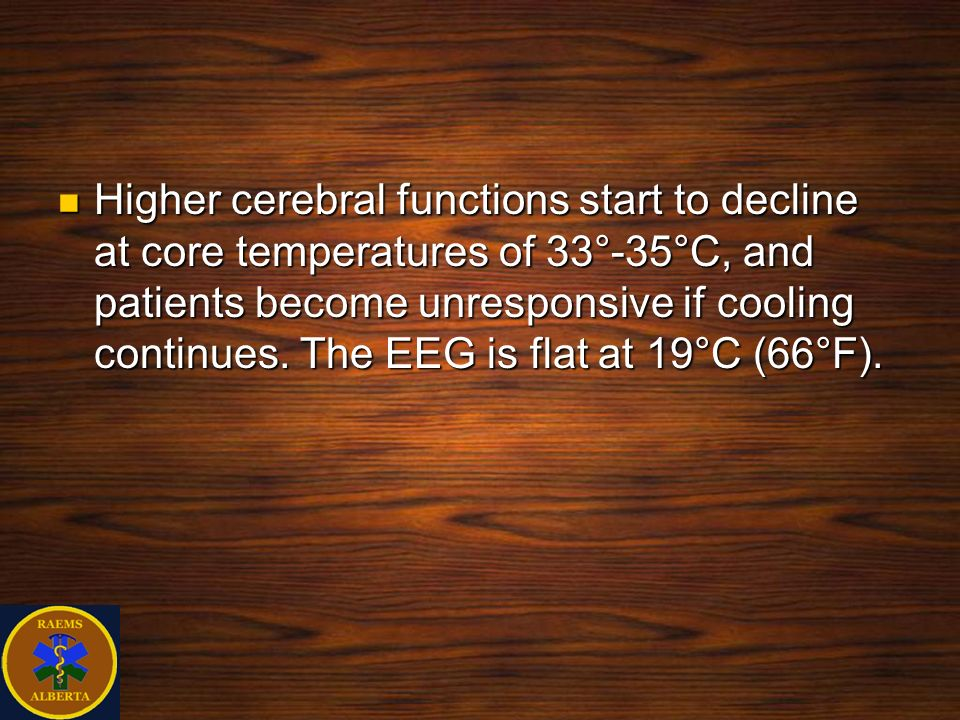 Higher cerebral functions start to decline at core temperatures of 33°-35°C, and patients become unresponsive if cooling continues.
