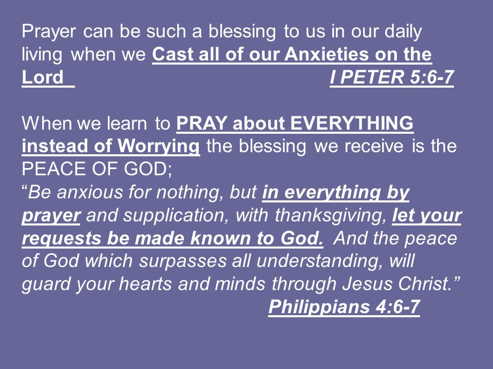 Prayer can be such a blessing to us in our daily living when we Cast all of our Anxieties on the Lord I PETER 5:6-7