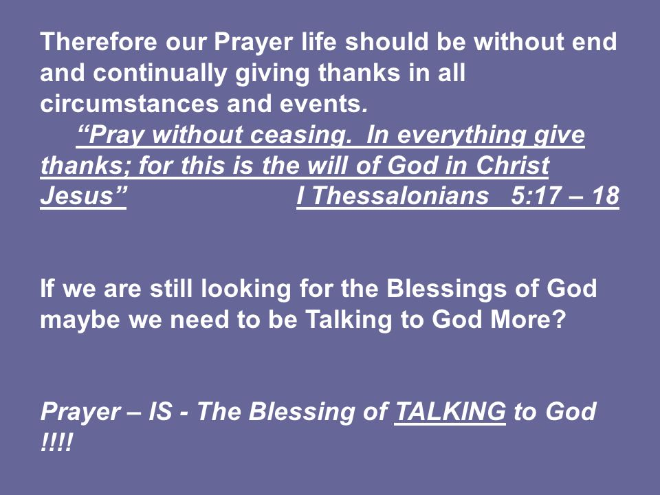 Therefore our Prayer life should be without end and continually giving thanks in all circumstances and events.