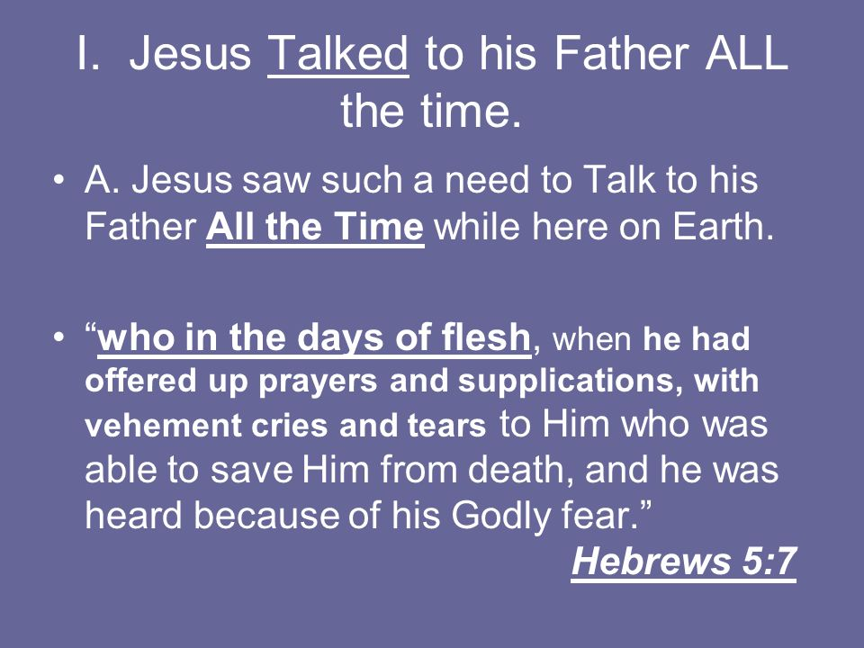 I. Jesus Talked to his Father ALL the time.