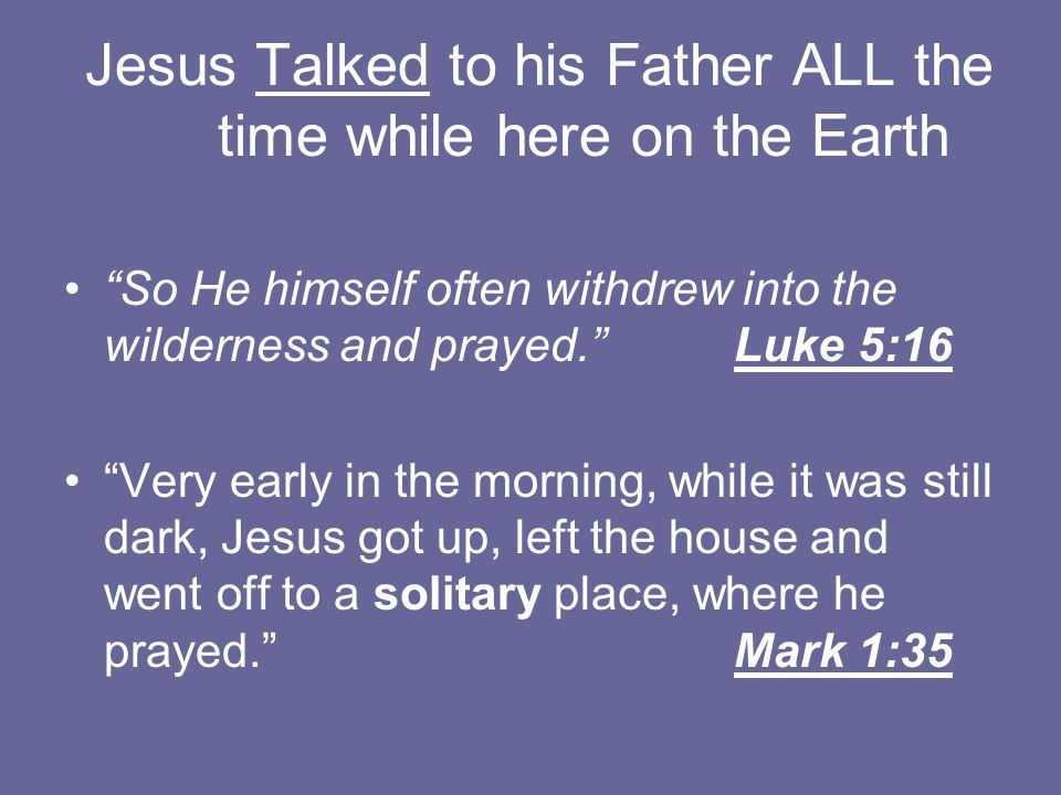 Jesus Talked to his Father ALL the time while here on the Earth
