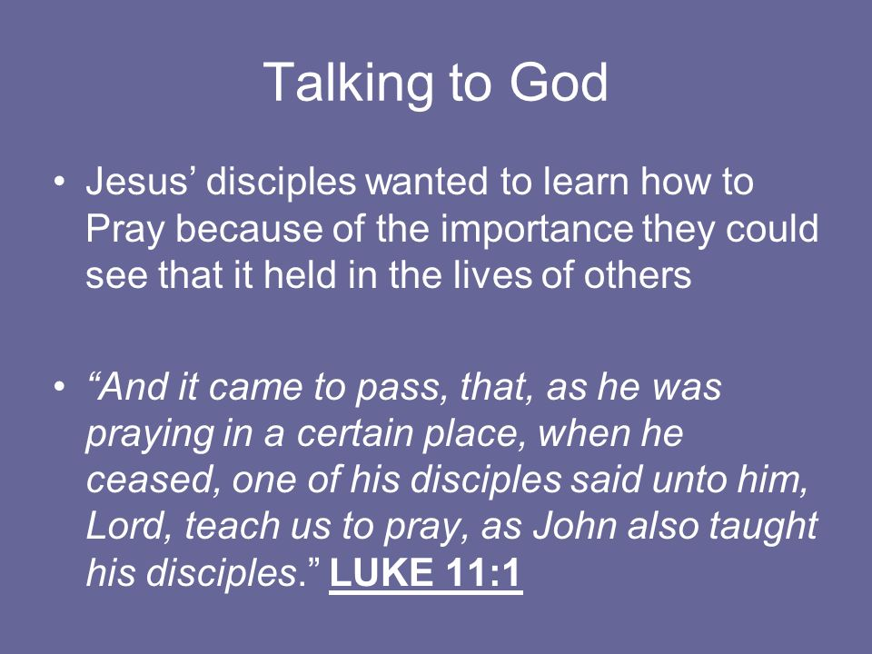 Talking to God Jesus' disciples wanted to learn how to Pray because of the importance they could see that it held in the lives of others.