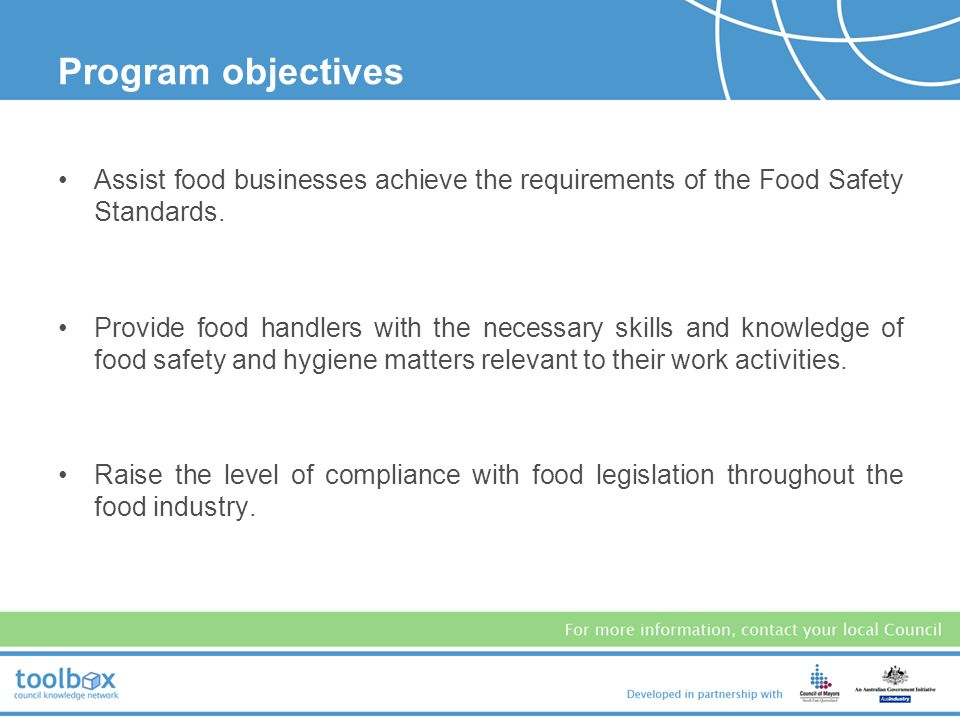 Program objectives Assist food businesses achieve the requirements of the Food Safety Standards.