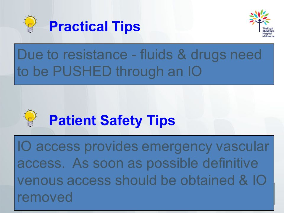 Practical Tips Due to resistance - fluids & drugs need to be PUSHED through an IO. Patient Safety Tips.