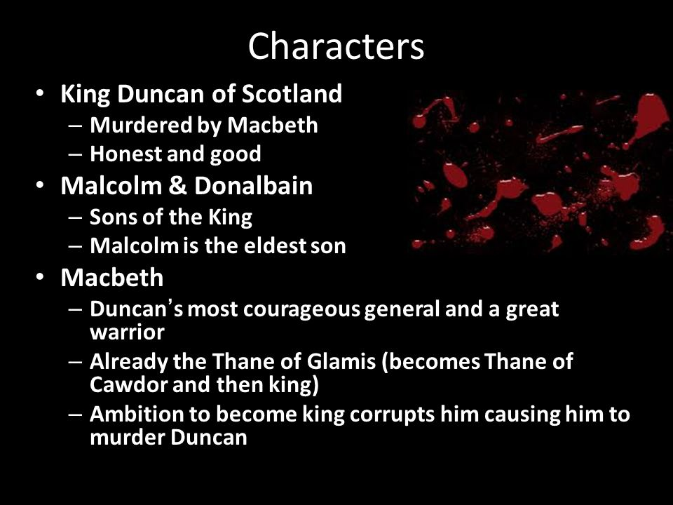Characters King Duncan of Scotland Malcolm & Donalbain Macbeth