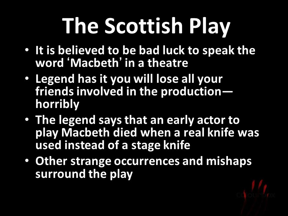 The Scottish Play It is believed to be bad luck to speak the word 'Macbeth' in a theatre.