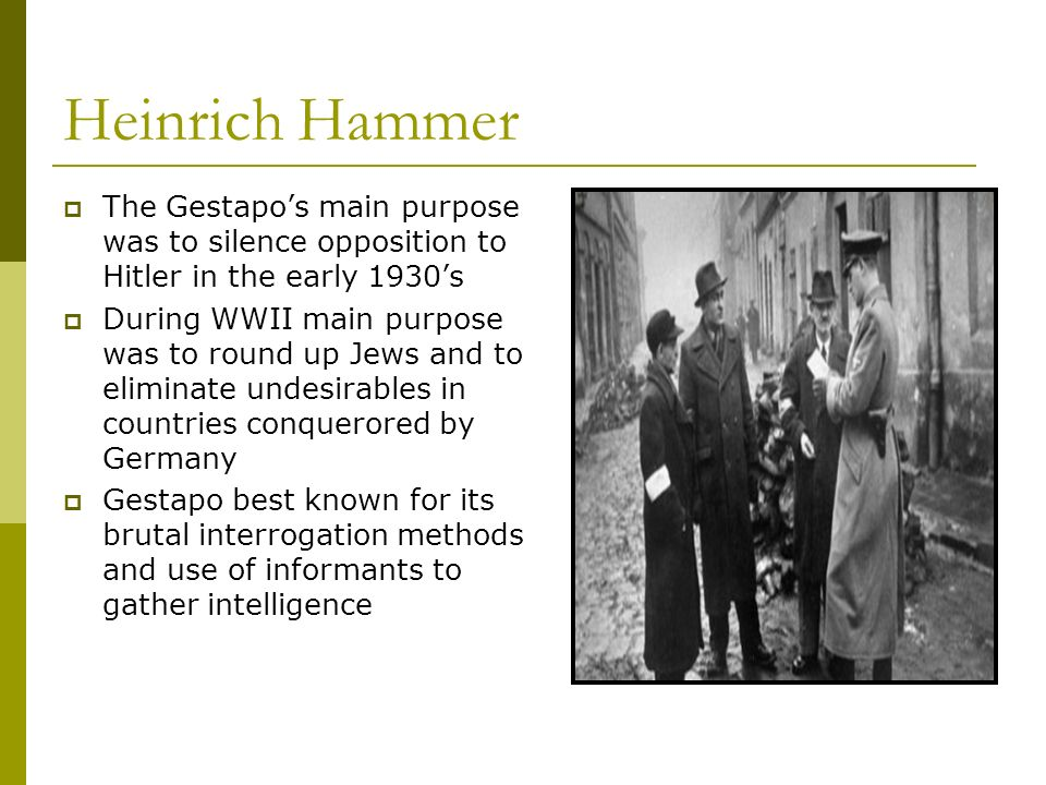 Heinrich Hammer The Gestapo's main purpose was to silence opposition to Hitler in the early 1930's.