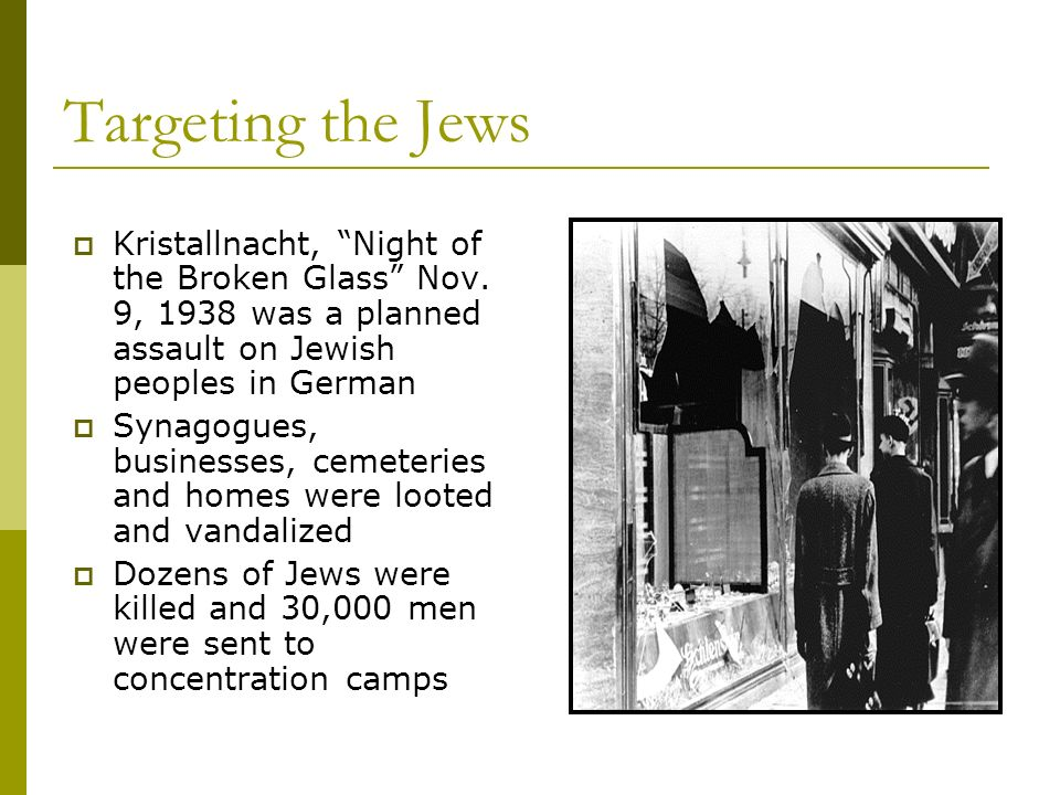Targeting the Jews Kristallnacht, Night of the Broken Glass Nov. 9, 1938 was a planned assault on Jewish peoples in German.
