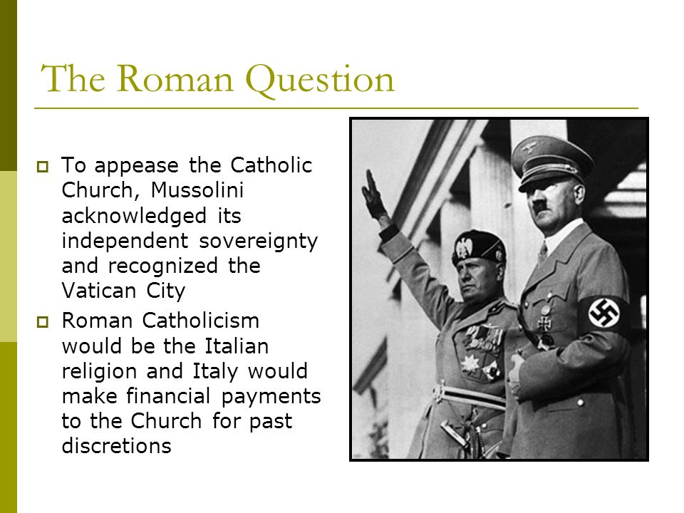 The Roman Question To appease the Catholic Church, Mussolini acknowledged its independent sovereignty and recognized the Vatican City.