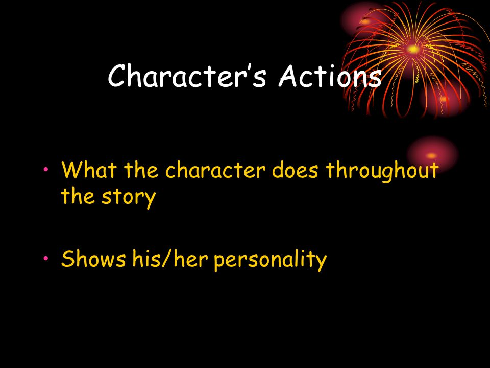 Character's Actions What the character does throughout the story