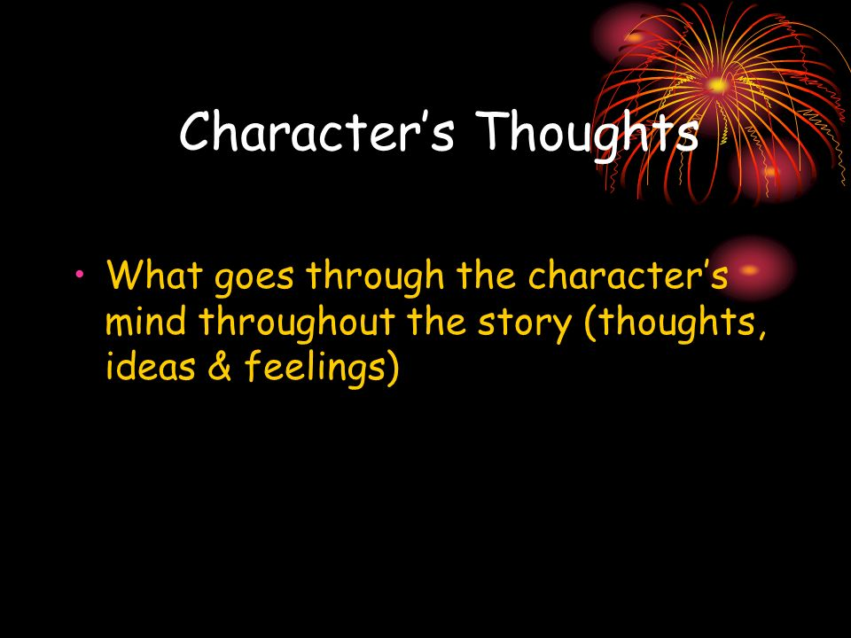 Character's Thoughts What goes through the character's mind throughout the story (thoughts, ideas & feelings)