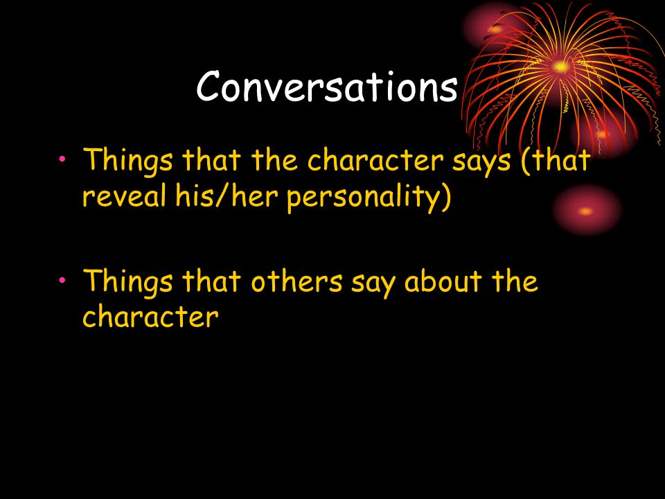Conversations Things that the character says (that reveal his/her personality) Things that others say about the character.