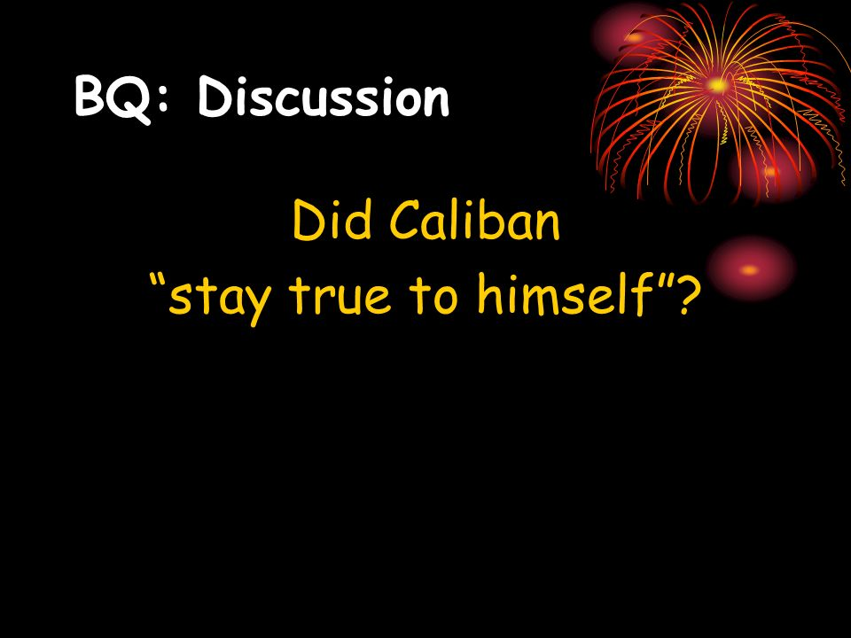 BQ: Discussion Did Caliban stay true to himself