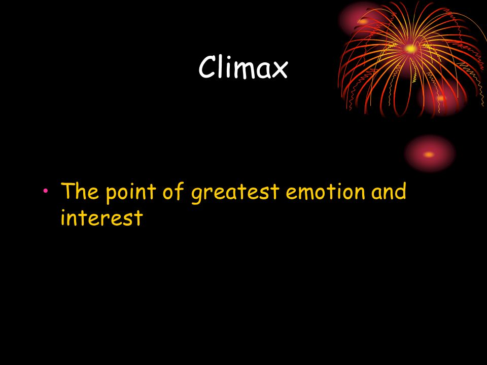 Climax The point of greatest emotion and interest