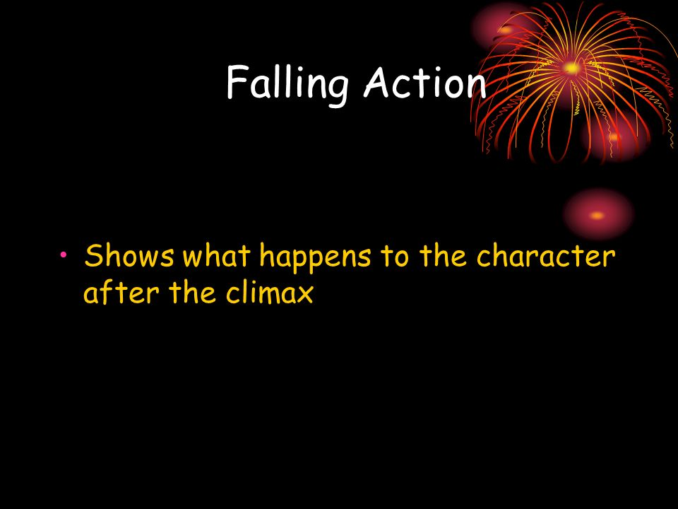 Falling Action Shows what happens to the character after the climax