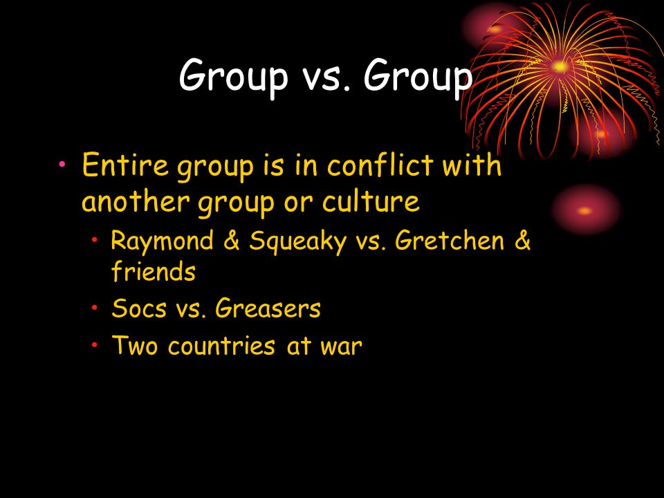 Group vs. Group Entire group is in conflict with another group or culture. Raymond & Squeaky vs. Gretchen & friends.
