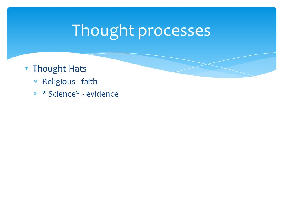 Thought processes Thought Hats Religious - faith * Science* - evidence