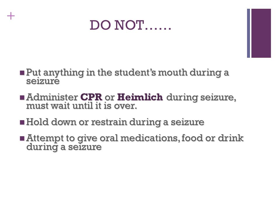 DO NOT…… Put anything in the student's mouth during a seizure