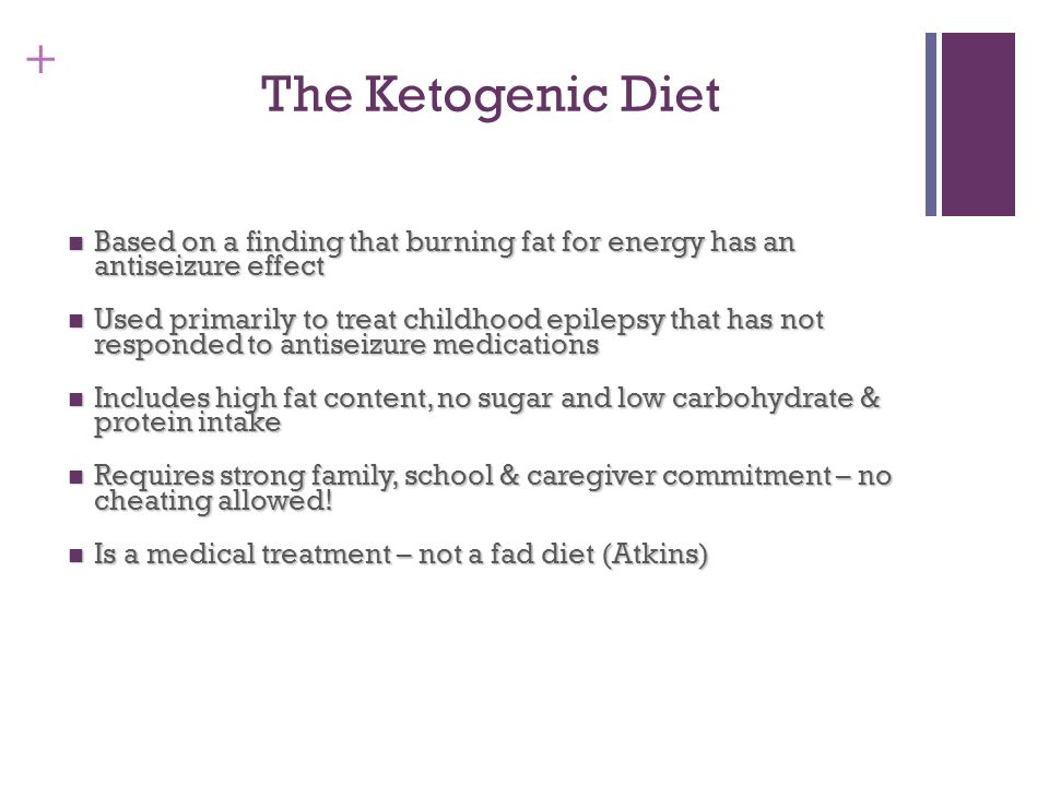 The Ketogenic Diet Based on a finding that burning fat for energy has an antiseizure effect.