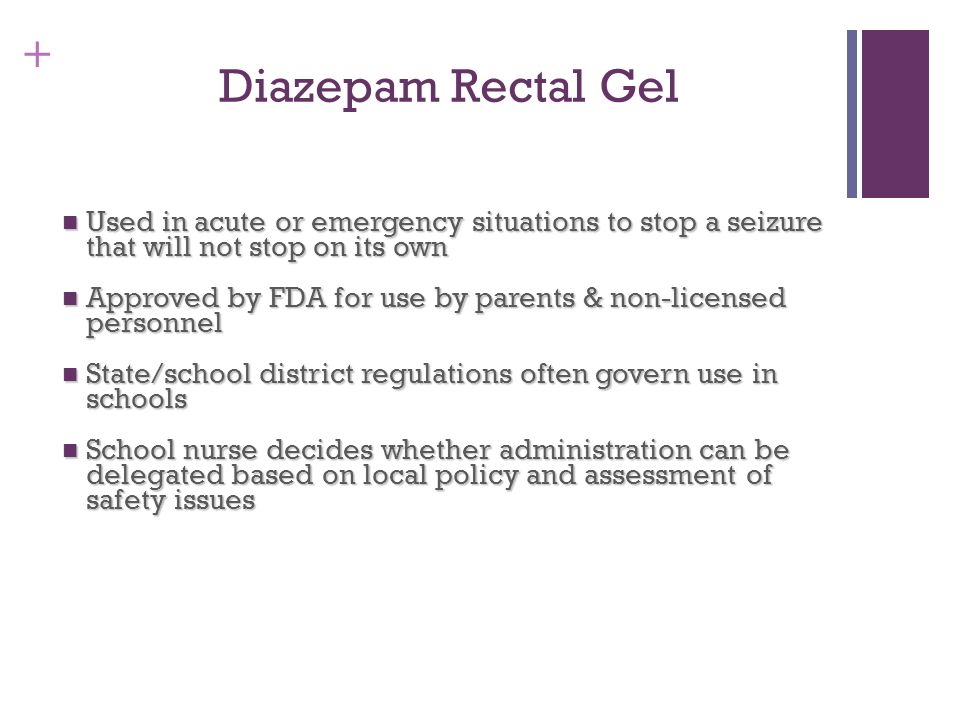 Diazepam Rectal Gel Used in acute or emergency situations to stop a seizure that will not stop on its own.
