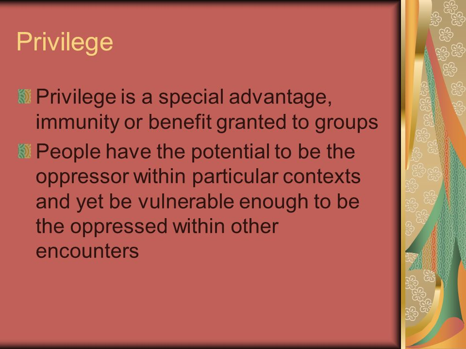 Privilege Privilege is a special advantage, immunity or benefit granted to groups.