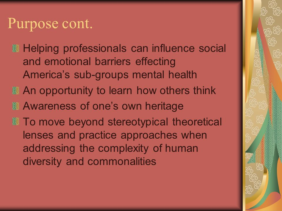 Purpose cont. Helping professionals can influence social and emotional barriers effecting America's sub-groups mental health.