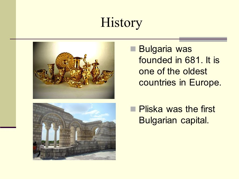 History Bulgaria was founded in 681. It is one of the oldest countries in Europe.