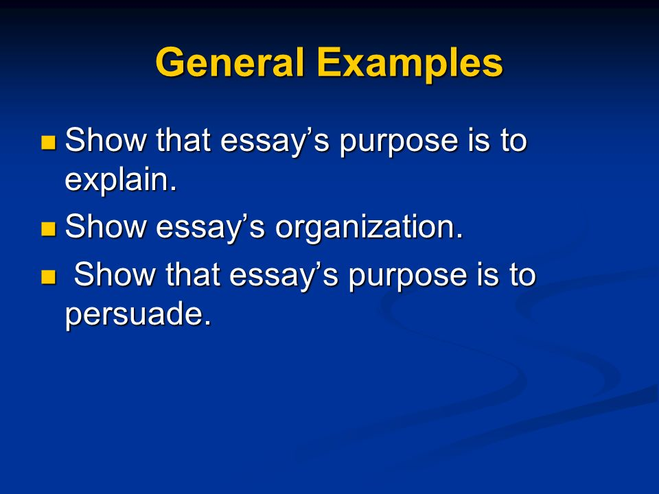 General Examples Show that essay's purpose is to explain.