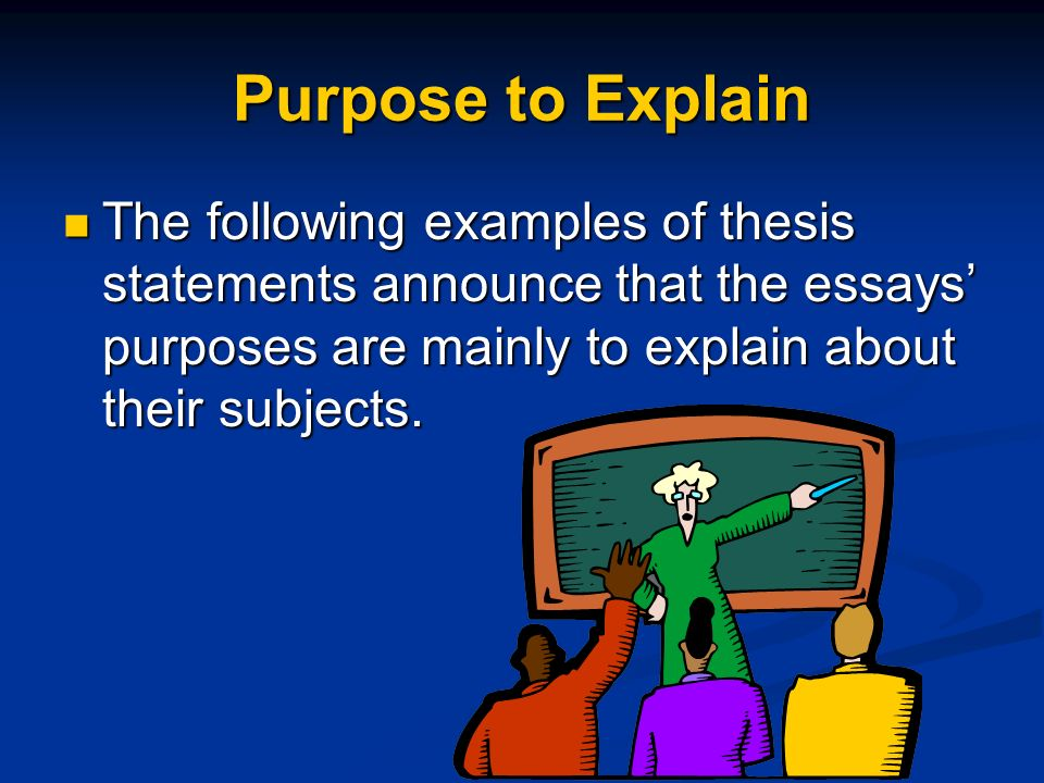 Purpose to Explain The following examples of thesis statements announce that the essays' purposes are mainly to explain about their subjects.