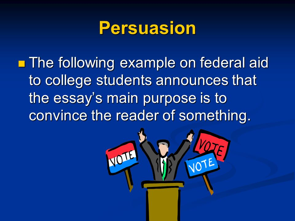 Persuasion The following example on federal aid to college students announces that the essay's main purpose is to convince the reader of something.