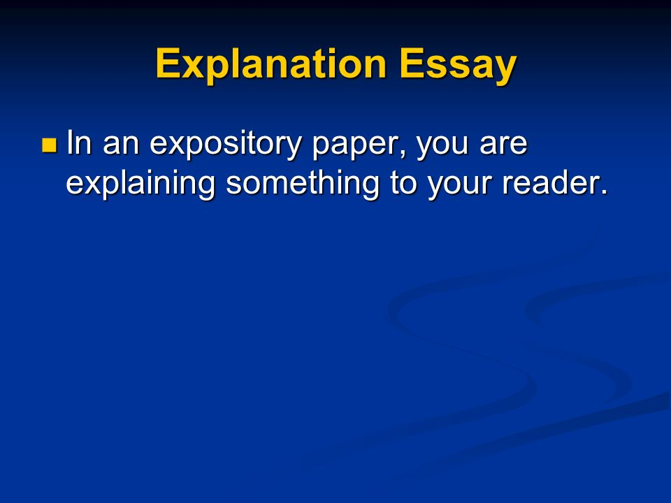 Explanation Essay In an expository paper, you are explaining something to your reader.