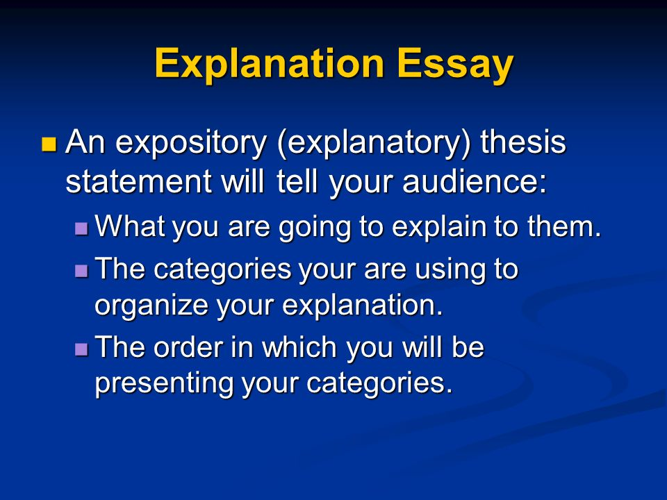 Explanation Essay An expository (explanatory) thesis statement will tell your audience: What you are going to explain to them.
