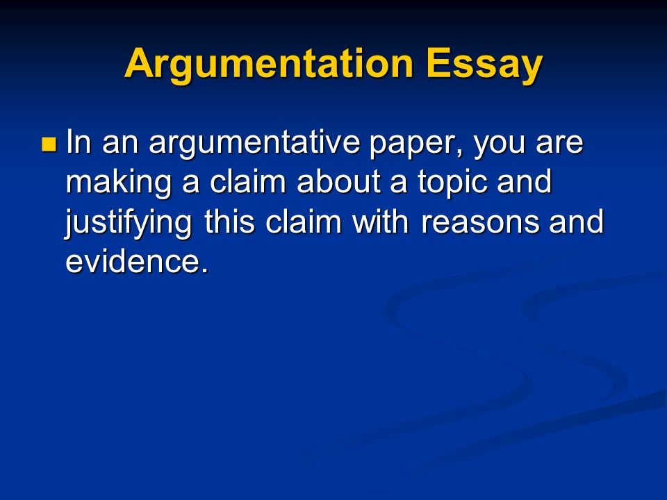 Argumentation Essay In an argumentative paper, you are making a claim about a topic and justifying this claim with reasons and evidence.