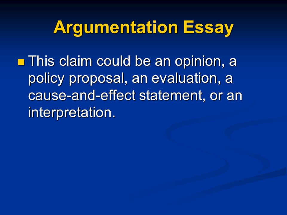 Argumentation Essay This claim could be an opinion, a policy proposal, an evaluation, a cause-and-effect statement, or an interpretation.