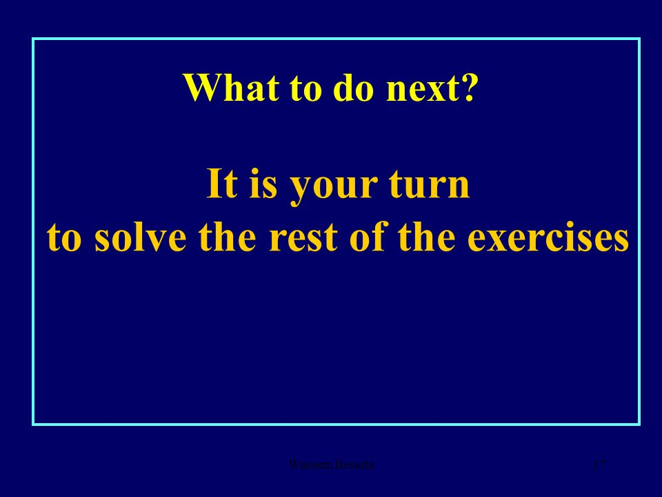 It is your turn to solve the rest of the exercises