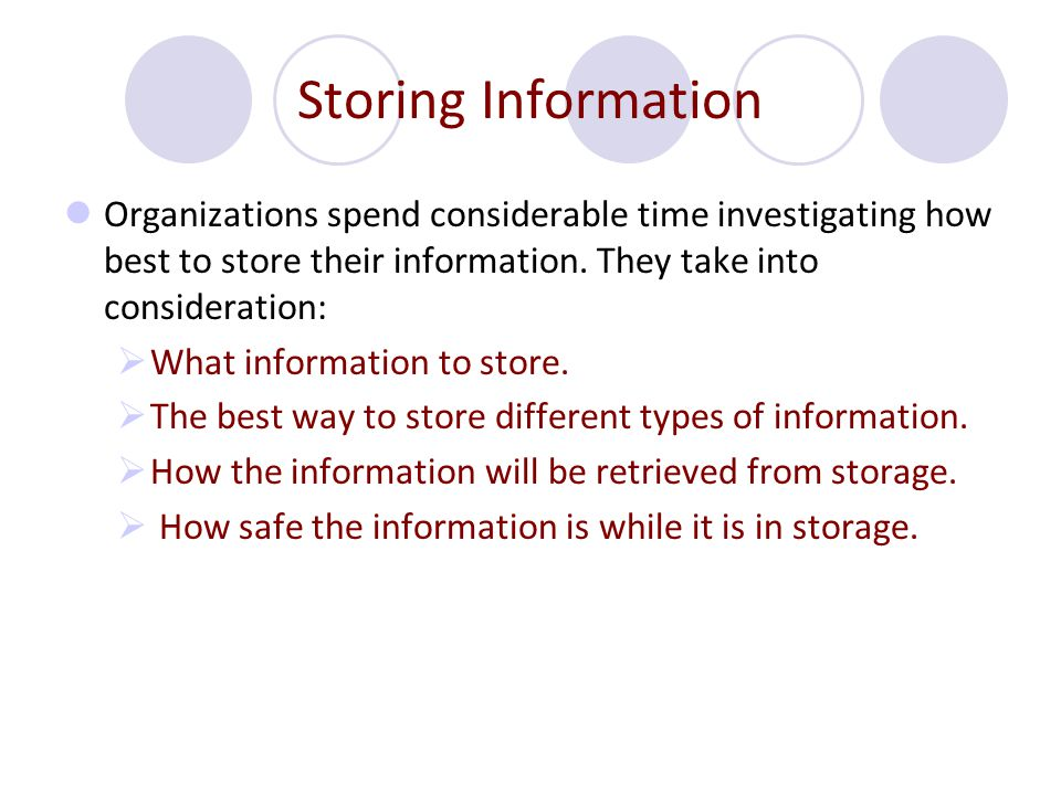 Storing Information Organizations spend considerable time investigating how best to store their information. They take into consideration: