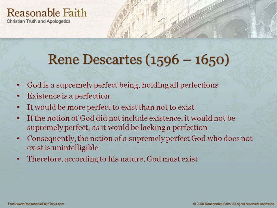 Rene Descartes (1596 – 1650) God is a supremely perfect being, holding all perfections. Existence is a perfection.