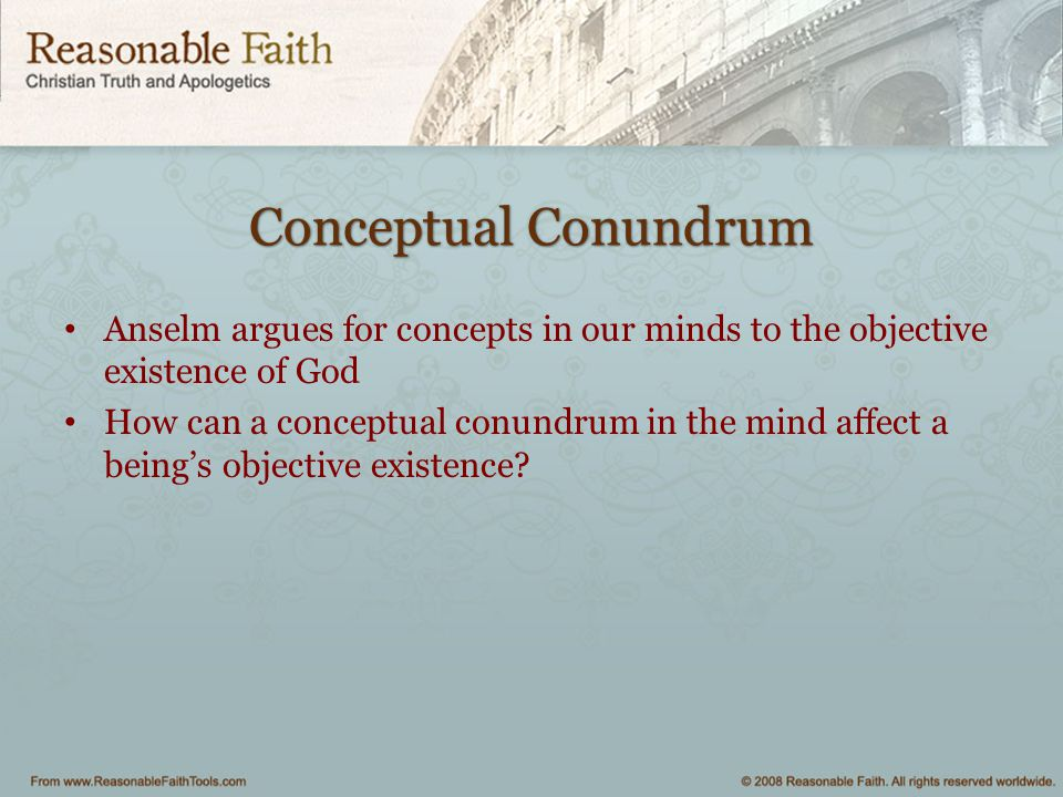Conceptual Conundrum Anselm argues for concepts in our minds to the objective existence of God.