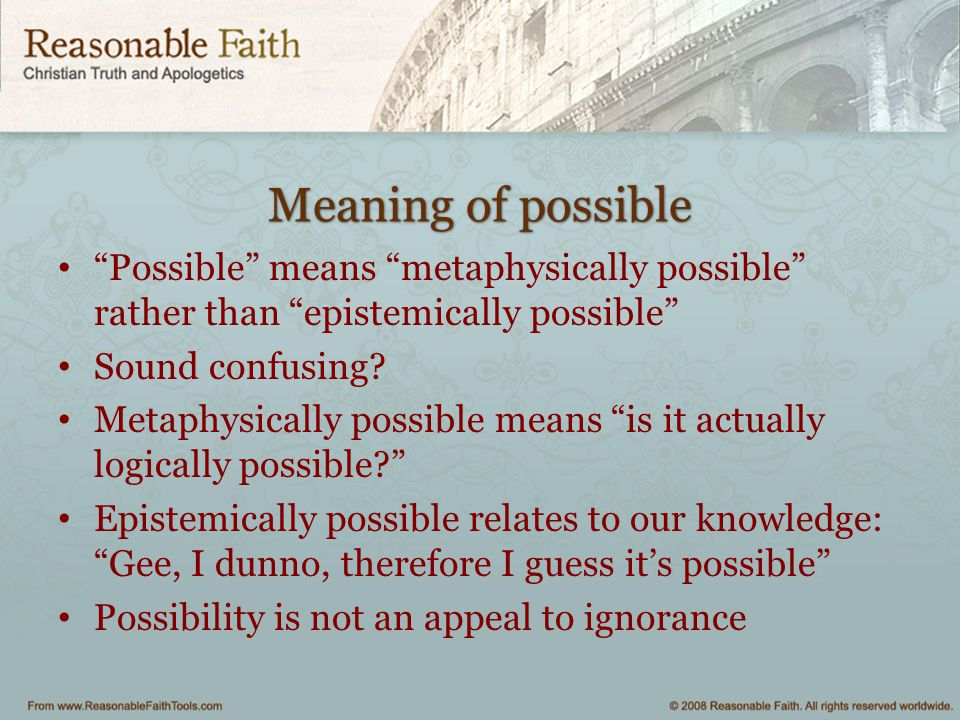 Meaning of possible Possible means metaphysically possible rather than epistemically possible