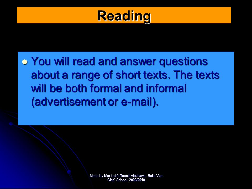 Reading You will read and answer questions about a range of short texts. The texts will be both formal and informal (advertisement or e-mail).