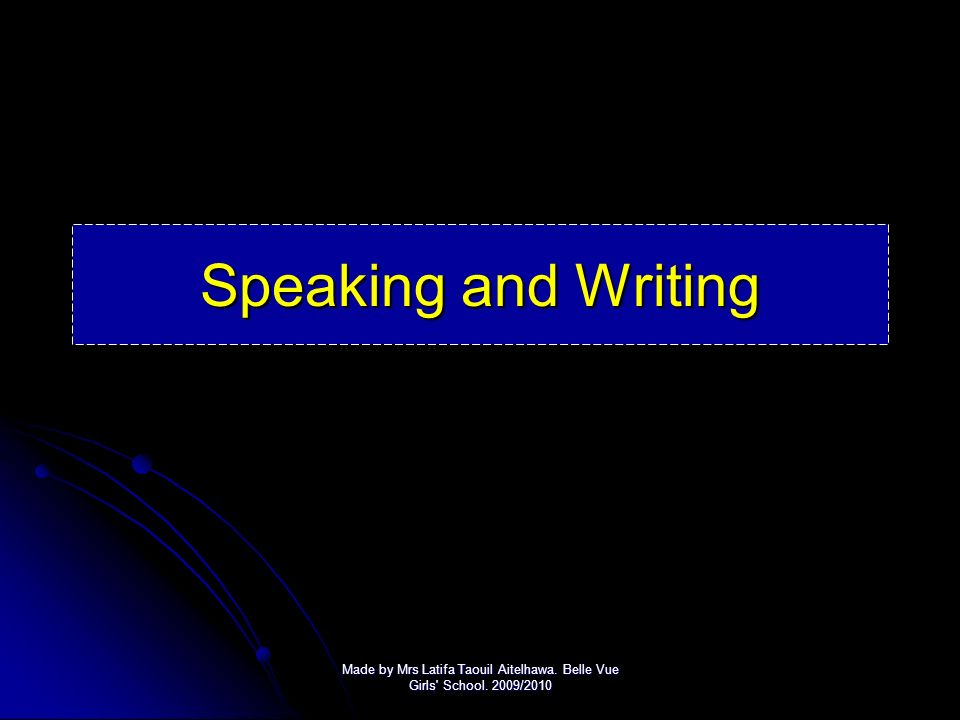 Speaking and Writing Made by Mrs Latifa Taouil Aitelhawa. Belle Vue Girls School. 2009/2010