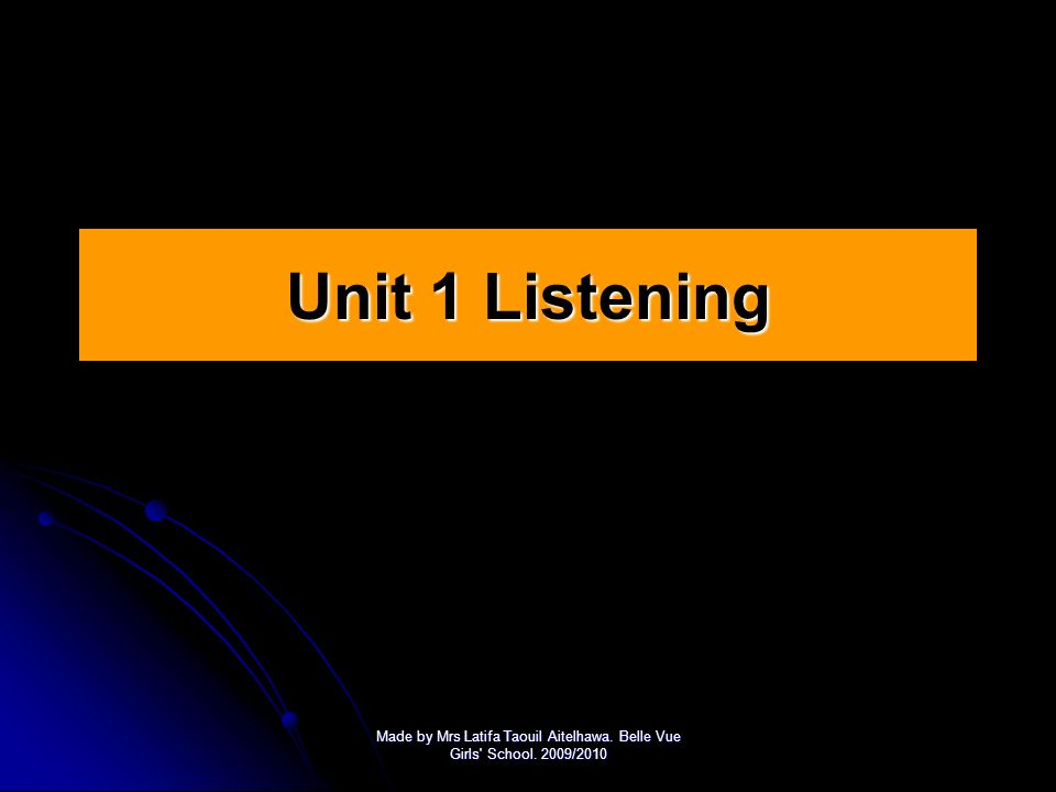 Unit 1 Listening Made by Mrs Latifa Taouil Aitelhawa. Belle Vue Girls School. 2009/2010