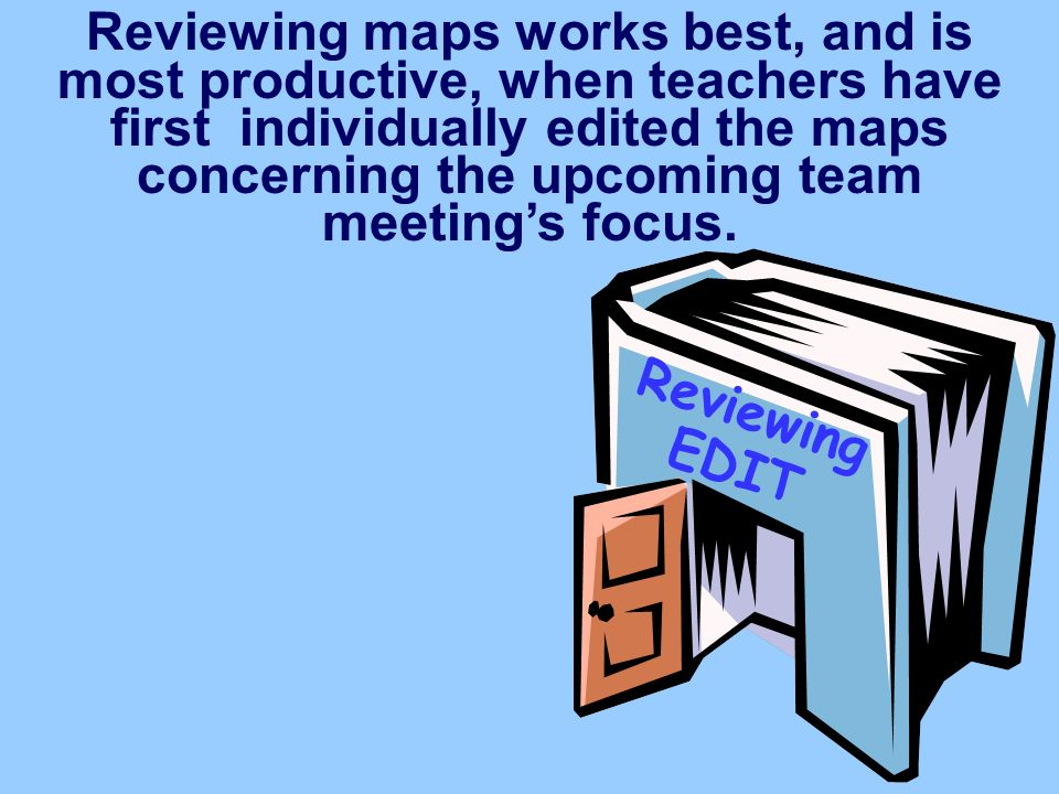 Reviewing maps works best, and is most productive, when teachers have first individually edited the maps concerning the upcoming team meeting's focus.