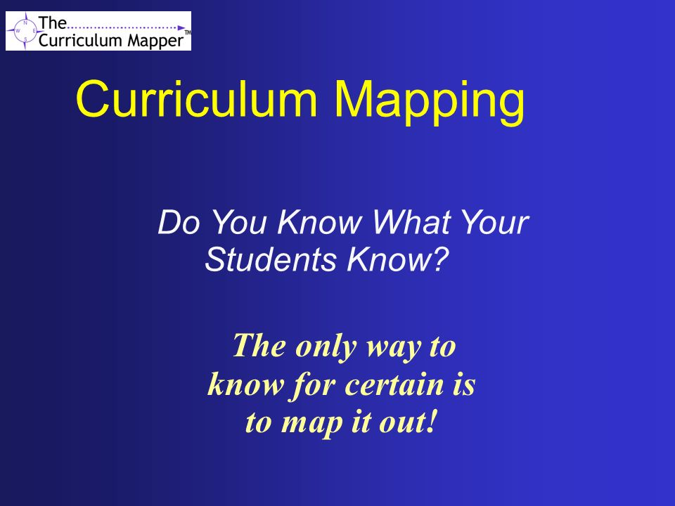Curriculum Mapping The only way to know for certain is to map it out!