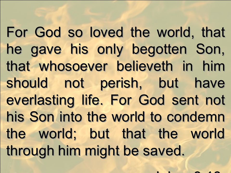 For God so loved the world, that he gave his only begotten Son, that whosoever believeth in him should not perish, but have everlasting life. For God sent not his Son into the world to condemn the world; but that the world through him might be saved.