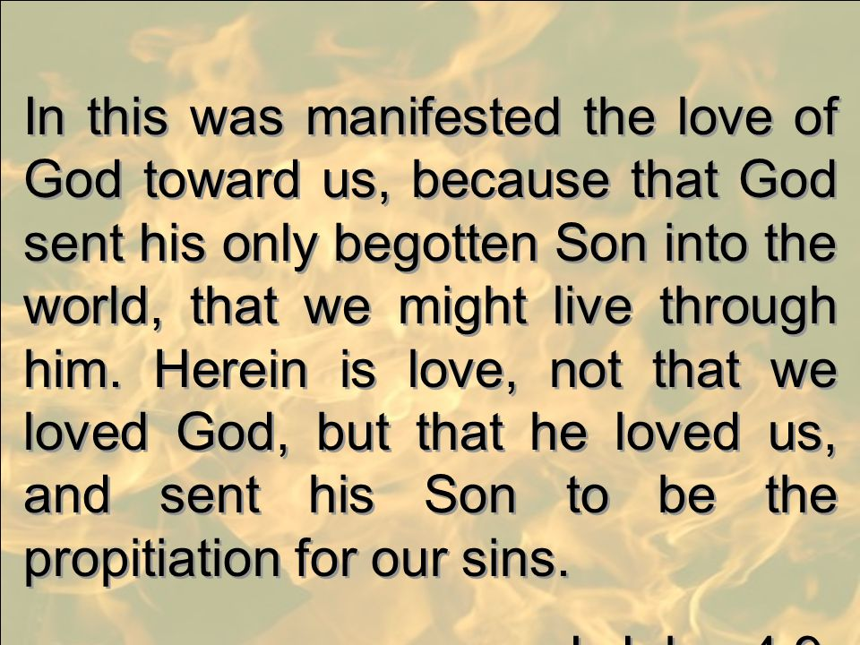 In this was manifested the love of God toward us, because that God sent his only begotten Son into the world, that we might live through him. Herein is love, not that we loved God, but that he loved us, and sent his Son to be the propitiation for our sins.